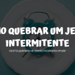 O que comer na quebra do jejum intermitente