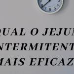 Qual o jejum intermitente mais eficaz?