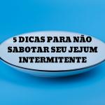 5 dicas para não sabotar seu Jejum Intermitente