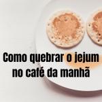 Como quebrar o jejum no café da manhã